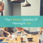The Hidden Upsides Of Having A Job