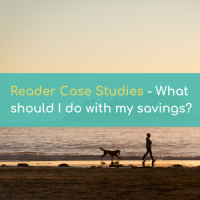 READER CASE STUDIES: What Should I Do With My Savings?