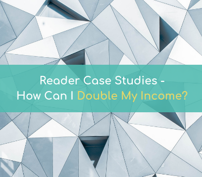 READER CASE STUDIES: How Can I Double My Income?