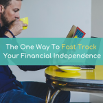 The One Way To Fast Track Your Financial Independence