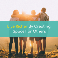Live Richer By Creating Space For Others