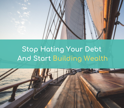 Stop Hating Your Debt And Start Building Wealth