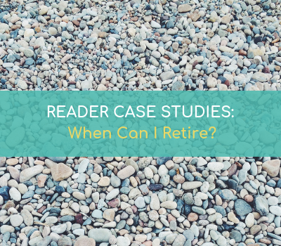 READER CASE STUDIES: When Can I Retire?
