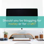 Should You Be Blogging for Money or for Craft?