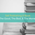 Self-Publishing A Book: The Good, The Bad & The Money
