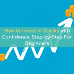 How To Invest In Stocks With Confidence: Step-by-Step For Beginners