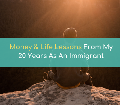 Money and Life Lessons From 20 Years As An Immigrant