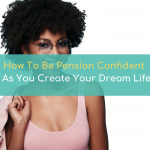 How To Be Pension Confident As You Create Your Dream Life