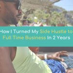 How I Turned My Side Hustle to Full-Time Business In 2 Years